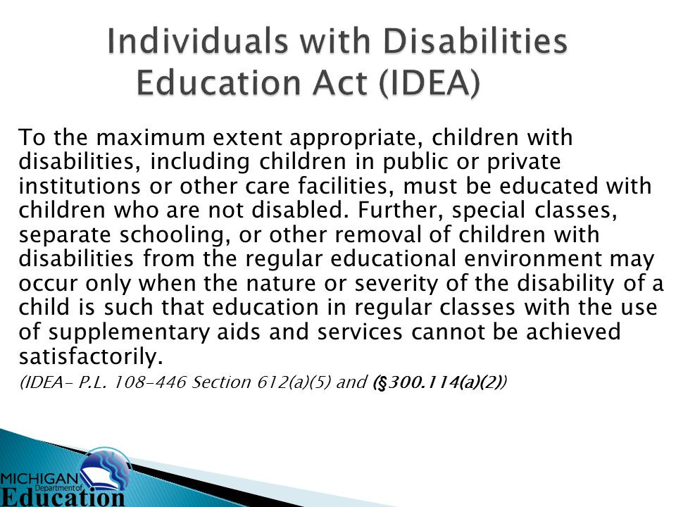 To the maximum extent appropriate, children with disabilities, including children in public or private institutions or other care facilities, must be educated with children who are not disabled.