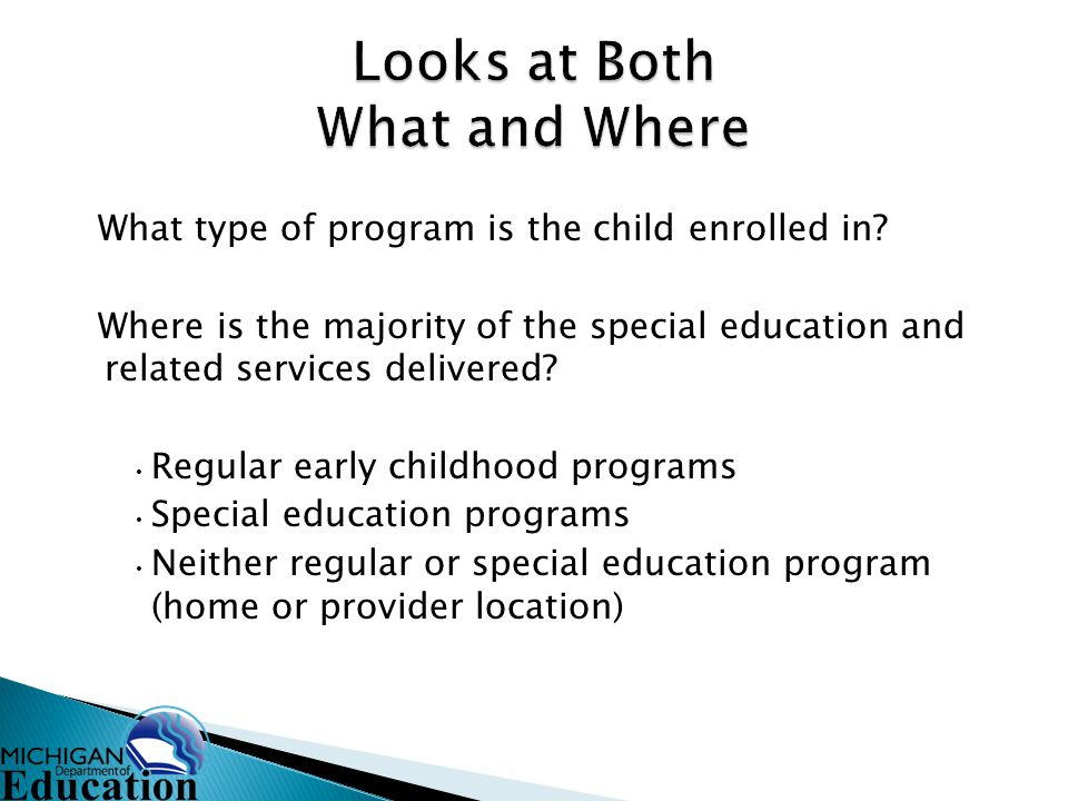 What type of program is the child enrolled in? Where is the majority of the special education and related services delivered? Regular early childhood