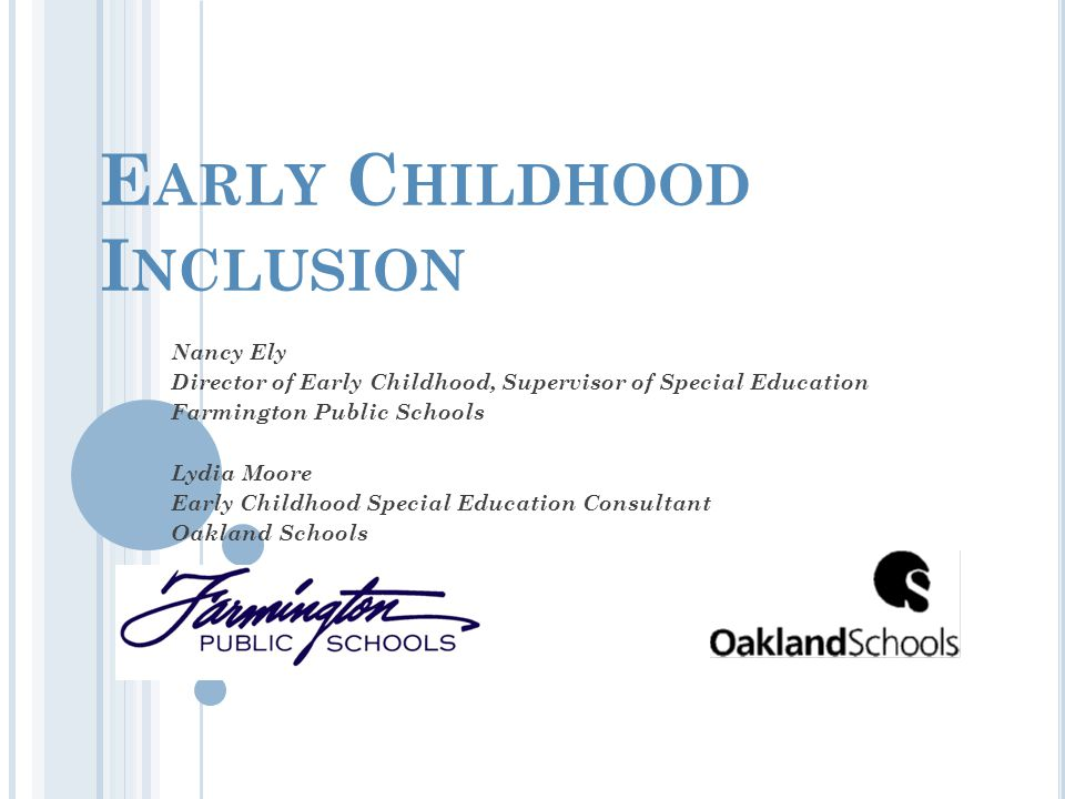 E ARLY C HILDHOOD I NCLUSION Nancy Ely Director of Early Childhood, Supervisor of Special Education Farmington Public Schools Lydia Moore Early Childhood Special Education Consultant Oakland Schools