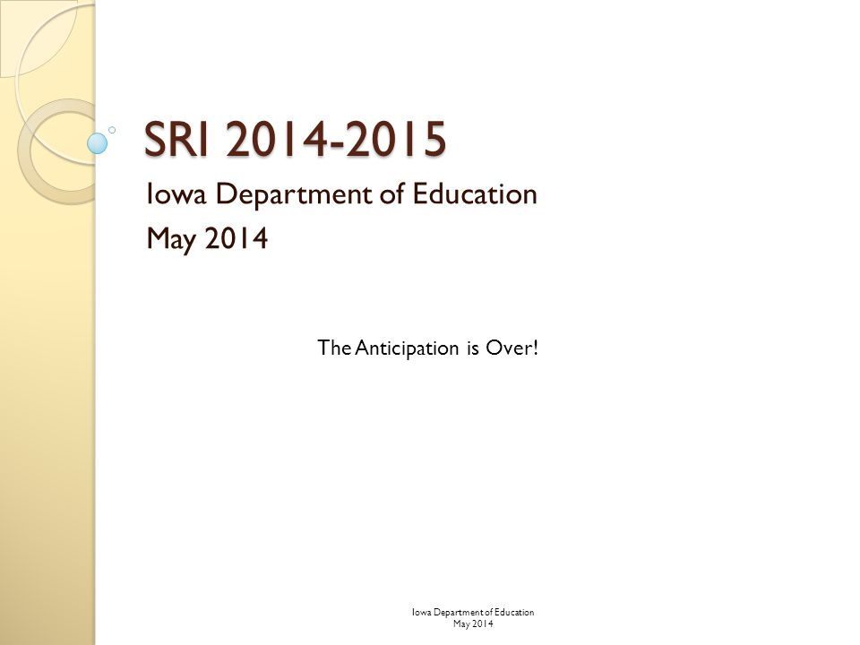 SRI 2014-2015 Iowa Department of Education May 2014 The Anticipation is Over.