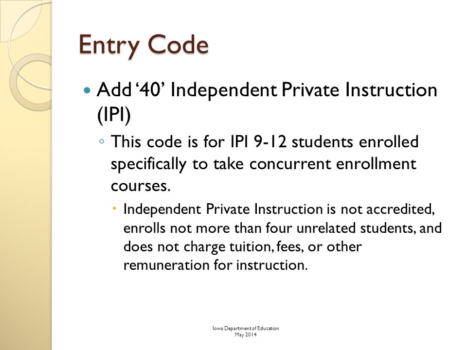 Entry Code Add '40' Independent Private Instruction (IPI) ◦ This code is for IPI 9-12 students enrolled specifically to take concurrent enrollment courses.