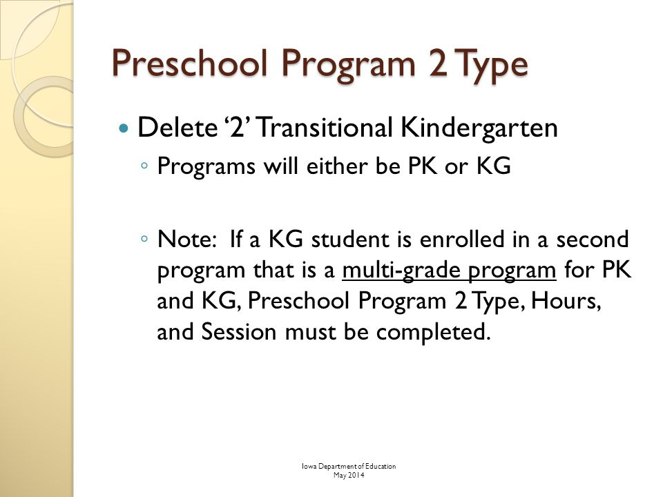 Preschool Program 2 Type Delete '2' Transitional Kindergarten ◦ Programs will either be PK or KG ◦ Note: If a KG student is enrolled in a second program that is a multi-grade program for PK and KG, Preschool Program 2 Type, Hours, and Session must be completed.