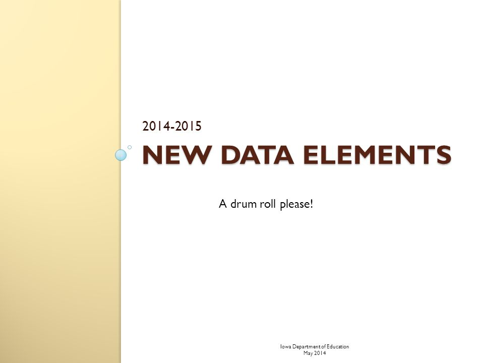 NEW DATA ELEMENTS 2014-2015 A drum roll please! Iowa Department of Education May 2014