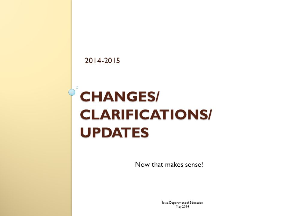 CHANGES/ CLARIFICATIONS/ UPDATES 2014-2015 Now that makes sense! Iowa Department of Education May 2014