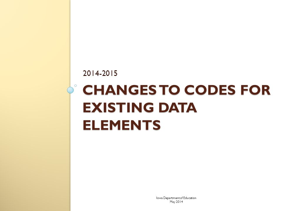 CHANGES TO CODES FOR EXISTING DATA ELEMENTS 2014-2015 Iowa Department of Education May 2014
