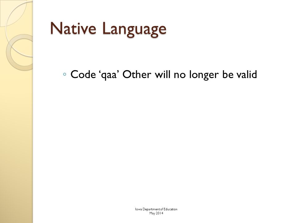 Native Language ◦ Code 'qaa' Other will no longer be valid Iowa Department of Education May 2014