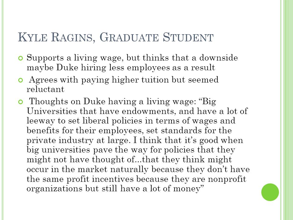K YLE R AGINS, G RADUATE S TUDENT Supports a living wage, but thinks that a downside maybe Duke hiring less employees as a result Agrees with paying higher tuition but seemed reluctant Thoughts on Duke having a living wage: Big Universities that have endowments, and have a lot of leeway to set liberal policies in terms of wages and benefits for their employees, set standards for the private industry at large.