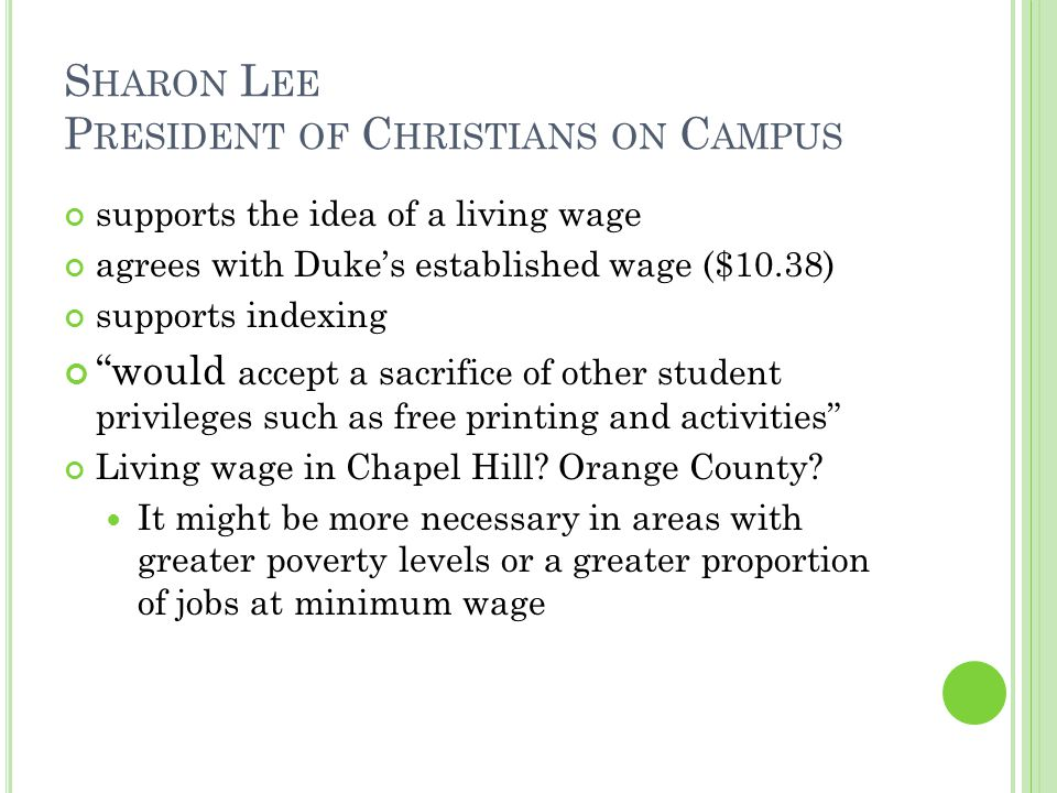 S HARON L EE P RESIDENT OF C HRISTIANS ON C AMPUS supports the idea of a living wage agrees with Duke's established wage ($10.38) supports indexing would accept a sacrifice of other student privileges such as free printing and activities Living wage in Chapel Hill.