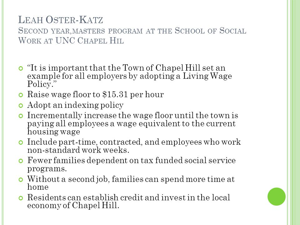 L EAH O STER -K ATZ S ECOND YEAR, MASTERS PROGRAM AT THE S CHOOL OF S OCIAL W ORK AT UNC C HAPEL H IL It is important that the Town of Chapel Hill set an example for all employers by adopting a Living Wage Policy. Raise wage floor to $15.31 per hour Adopt an indexing policy Incrementally increase the wage floor until the town is paying all employees a wage equivalent to the current housing wage Include part-time, contracted, and employees who work non-standard work weeks.