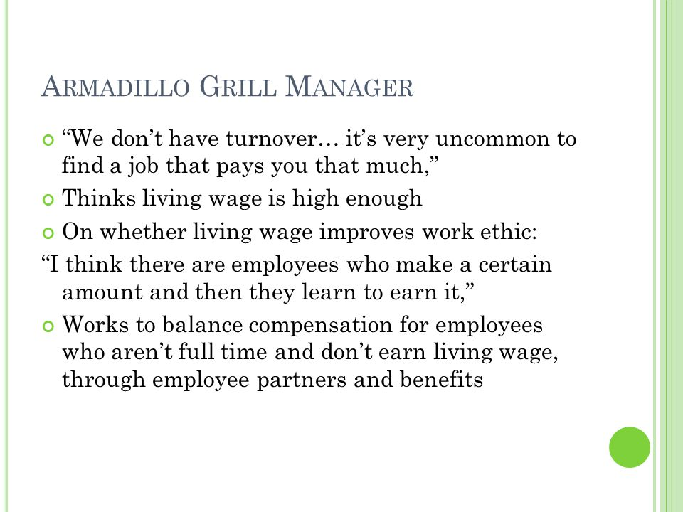 A RMADILLO G RILL M ANAGER We don't have turnover… it's very uncommon to find a job that pays you that much, Thinks living wage is high enough On whether living wage improves work ethic: I think there are employees who make a certain amount and then they learn to earn it, Works to balance compensation for employees who aren't full time and don't earn living wage, through employee partners and benefits