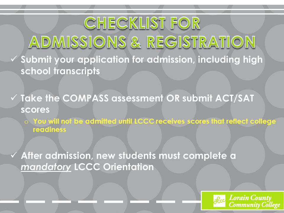 Submit your application for admission, including high school transcripts Take the COMPASS assessment OR submit ACT/SAT scores o You will not be admitted until LCCC receives scores that reflect college readiness After admission, new students must complete a mandatory LCCC Orientation