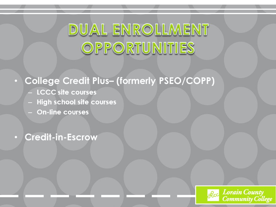 College Credit Plus– (formerly PSEO/COPP) – LCCC site courses – High school site courses – On-line courses Credit-in-Escrow
