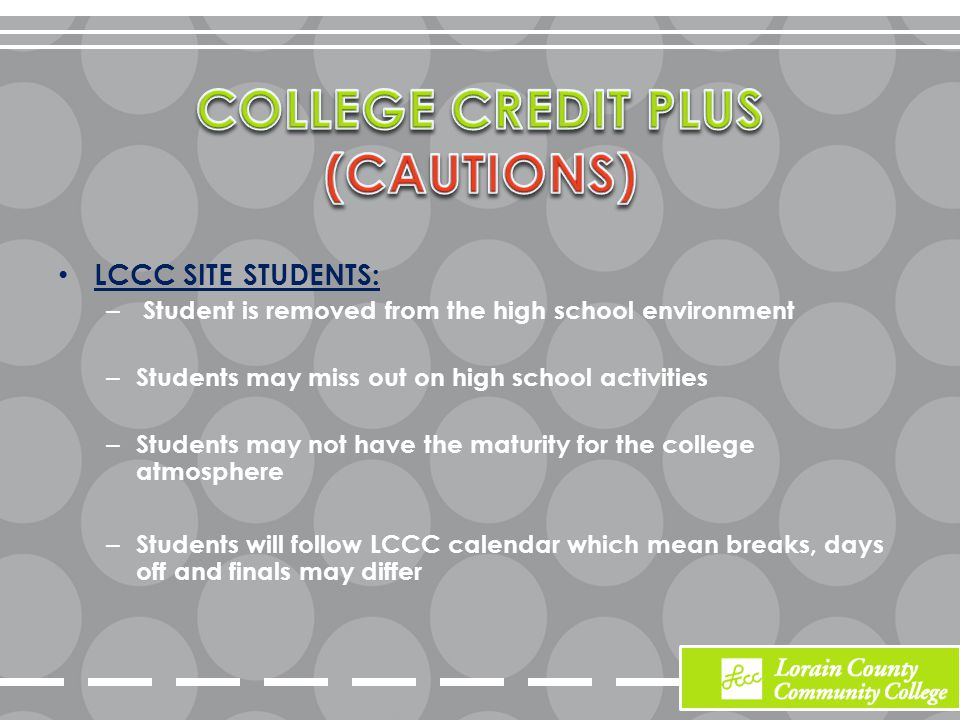 LCCC SITE STUDENTS: – Student is removed from the high school environment – Students may miss out on high school activities – Students may not have the maturity for the college atmosphere – Students will follow LCCC calendar which mean breaks, days off and finals may differ