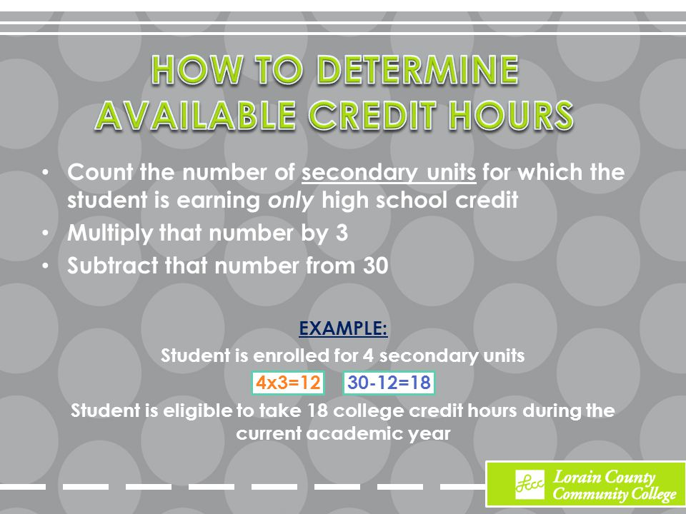 Count the number of secondary units for which the student is earning only high school credit Multiply that number by 3 Subtract that number from 30 EXAMPLE: Student is enrolled for 4 secondary units 4x3=12 30-12=18 Student is eligible to take 18 college credit hours during the current academic year