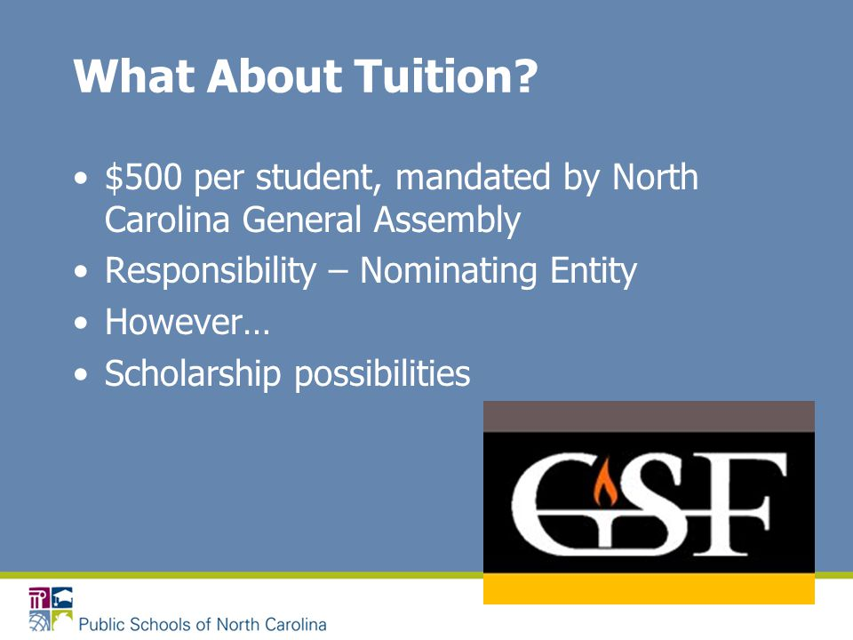 What About Tuition? $500 per student, mandated by North Carolina General Assembly Responsibility – Nominating Entity However… Scholarship possibilitie