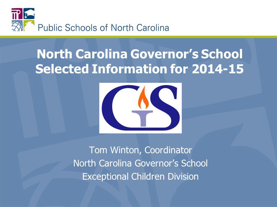 North Carolina Governor's School Selected Information for 2014-15 Tom Winton, Coordinator North Carolina Governor's School Exceptional Children Divisi