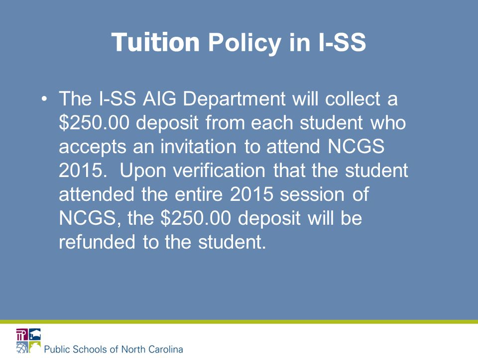 Tuition Policy in I-SS The I-SS AIG Department will collect a $250.00 deposit from each student who accepts an invitation to attend NCGS 2015. Upon ve