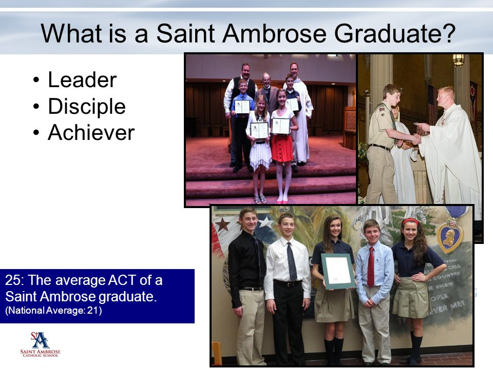 25: The average ACT of a Saint Ambrose graduate. (National Average: 21) Leader Disciple Achiever What is a Saint Ambrose Graduate?