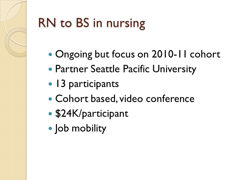 RN to BS in nursing Ongoing but focus on 2010-11 cohort Partner Seattle Pacific University 13 participants Cohort based, video conference $24K/participant Job mobility