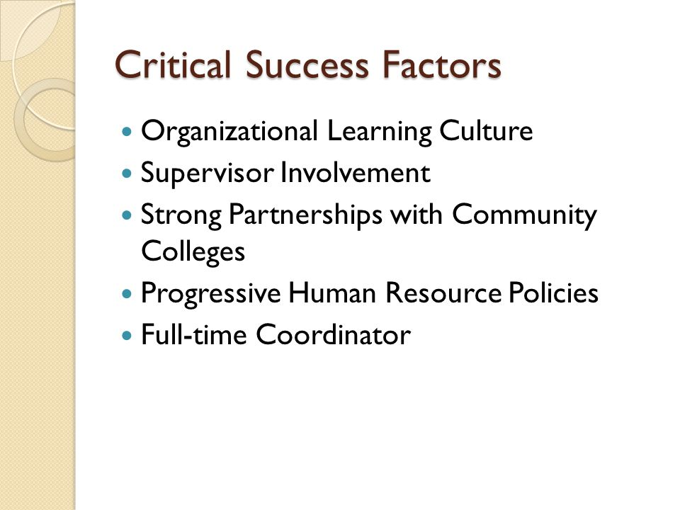 Critical Success Factors Organizational Learning Culture Supervisor Involvement Strong Partnerships with Community Colleges Progressive Human Resource