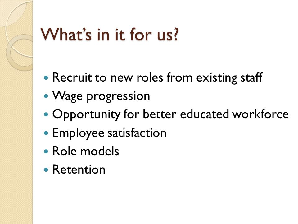 What's in it for us? Recruit to new roles from existing staff Wage progression Opportunity for better educated workforce Employee satisfaction Role mo