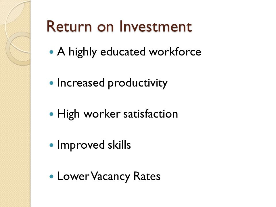 Return on Investment A highly educated workforce Increased productivity High worker satisfaction Improved skills Lower Vacancy Rates