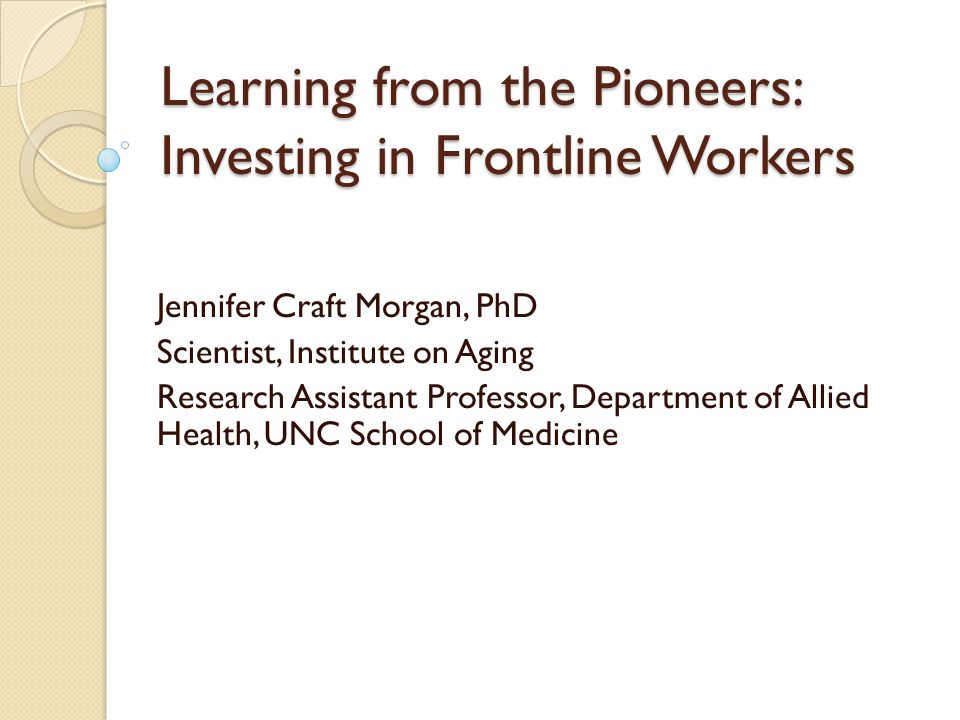 Learning from the Pioneers: Investing in Frontline Workers Jennifer Craft Morgan, PhD Scientist, Institute on Aging Research Assistant Professor, Depa