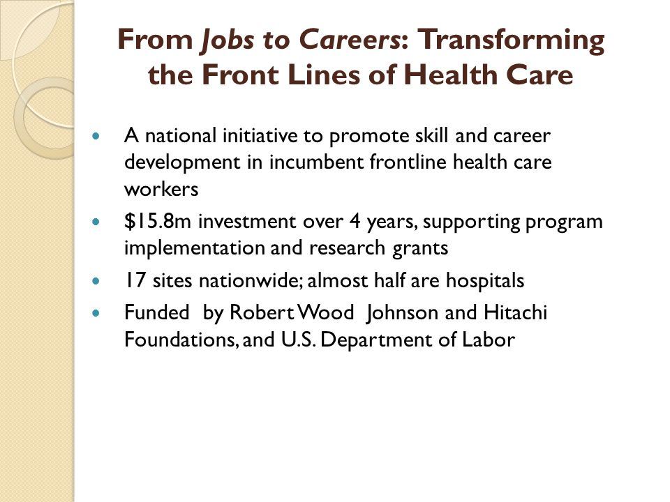 A national initiative to promote skill and career development in incumbent frontline health care workers $15.8m investment over 4 years, supporting program implementation and research grants 17 sites nationwide; almost half are hospitals Funded by Robert Wood Johnson and Hitachi Foundations, and U.S.