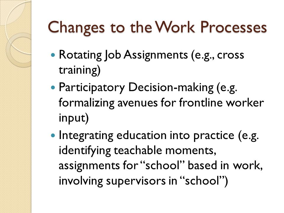 Changes to the Work Processes Rotating Job Assignments (e.g., cross training) Participatory Decision-making (e.g. formalizing avenues for frontline wo