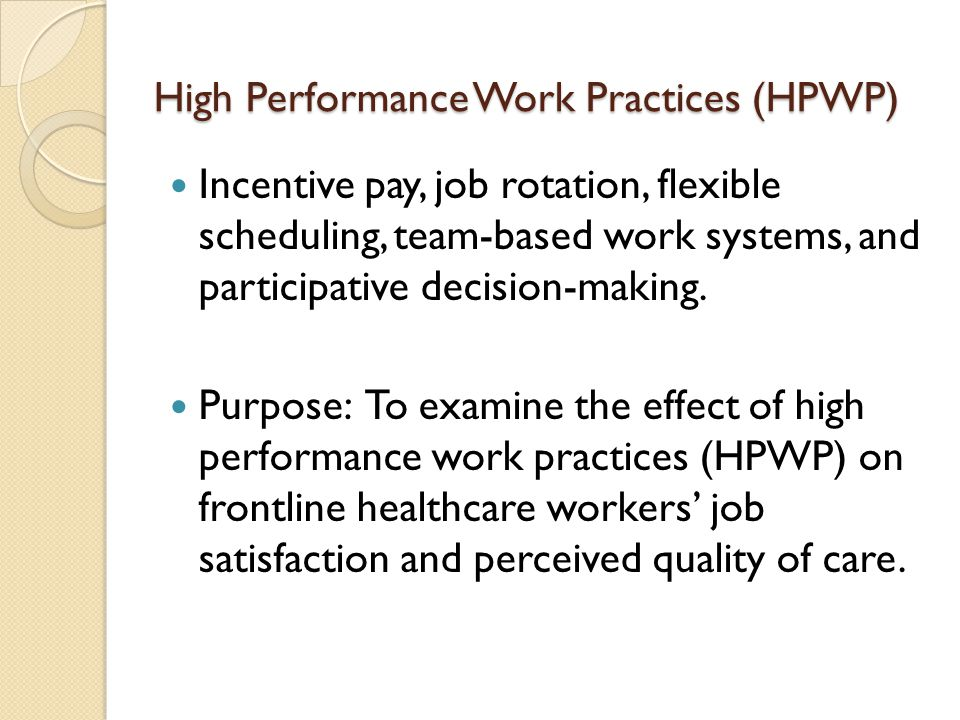 High Performance Work Practices (HPWP) Incentive pay, job rotation, flexible scheduling, team-based work systems, and participative decision-making.