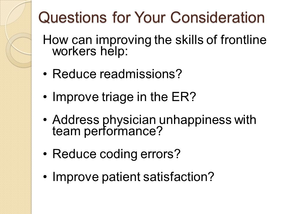 Questions for Your Consideration How can improving the skills of frontline workers help: Reduce readmissions? Improve triage in the ER? Address physic