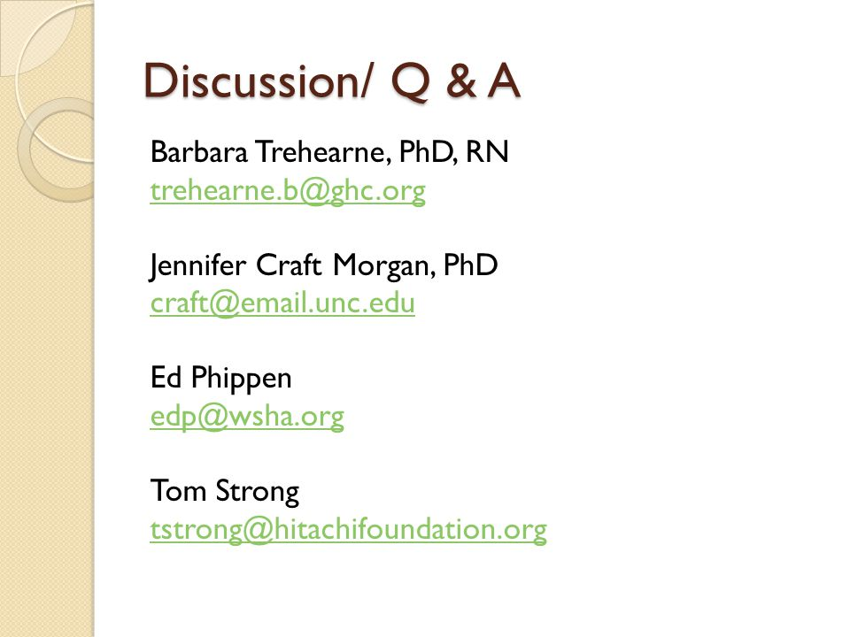 Discussion/ Q & A Barbara Trehearne, PhD, RN trehearne.b@ghc.org Jennifer Craft Morgan, PhD craft@email.unc.edu Ed Phippen edp@wsha.org Tom Strong tstrong@hitachifoundation.org