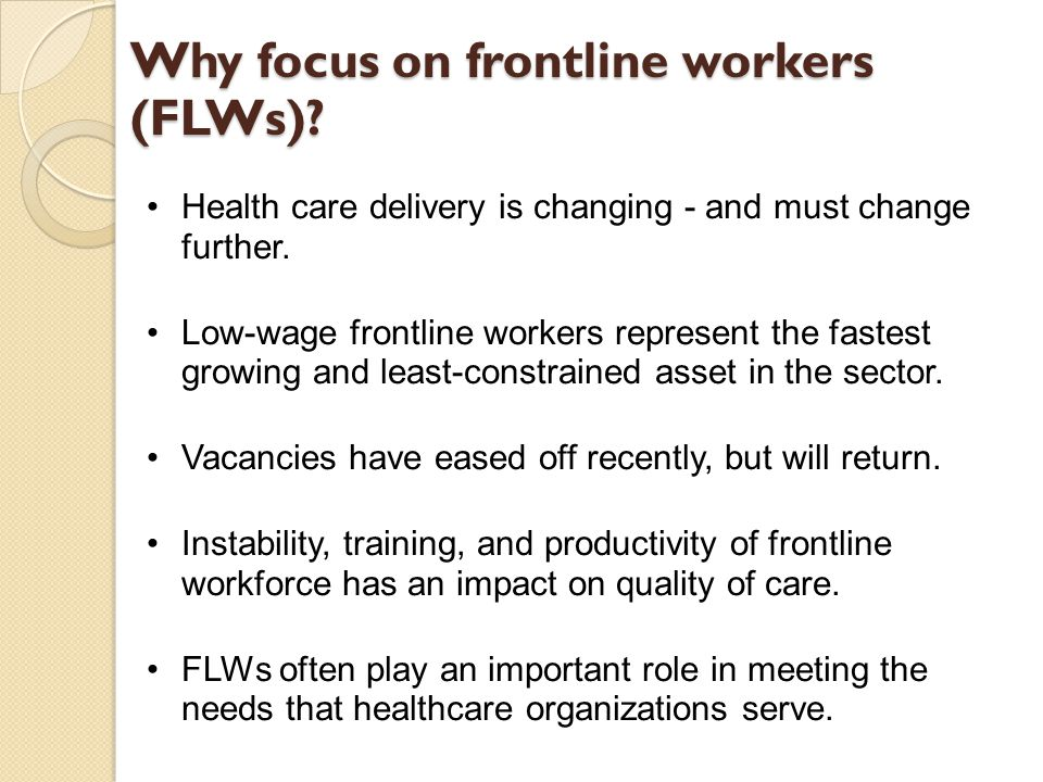 Why focus on frontline workers (FLWs)? Health care delivery is changing - and must change further. Low-wage frontline workers represent the fastest gr