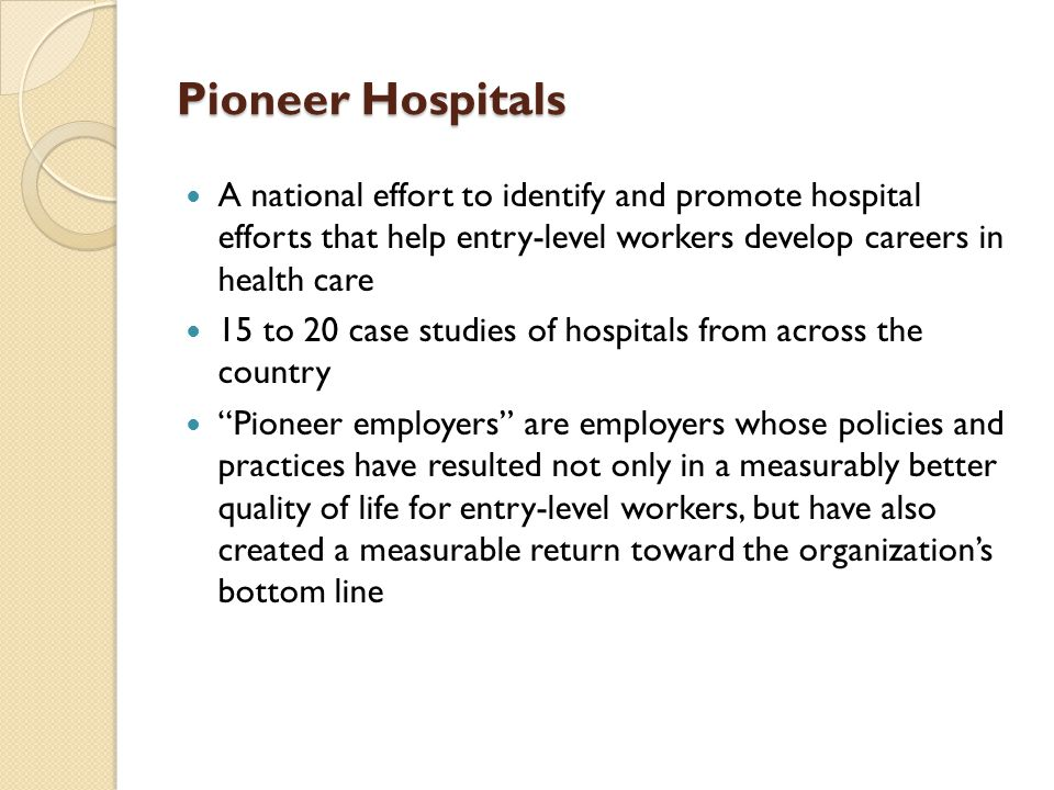 Pioneer Hospitals A national effort to identify and promote hospital efforts that help entry-level workers develop careers in health care 15 to 20 case studies of hospitals from across the country Pioneer employers are employers whose policies and practices have resulted not only in a measurably better quality of life for entry-level workers, but have also created a measurable return toward the organization's bottom line