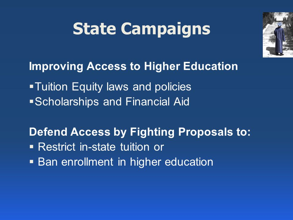 State Campaigns Improving Access to Higher Education  Tuition Equity laws and policies  Scholarships and Financial Aid Defend Access by Fighting Proposals to:  Restrict in-state tuition or  Ban enrollment in higher education