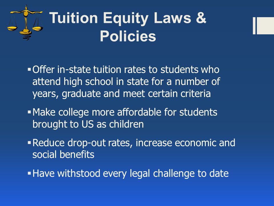 Tuition Equity Laws & Policies  Offer in-state tuition rates to students who attend high school in state for a number of years, graduate and meet certain criteria  Make college more affordable for students brought to US as children  Reduce drop-out rates, increase economic and social benefits  Have withstood every legal challenge to date
