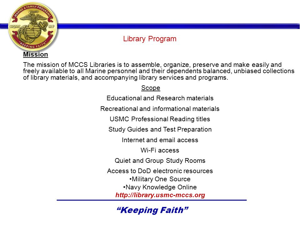 Library Program Mission The mission of MCCS Libraries is to assemble, organize, preserve and make easily and freely available to all Marine personnel