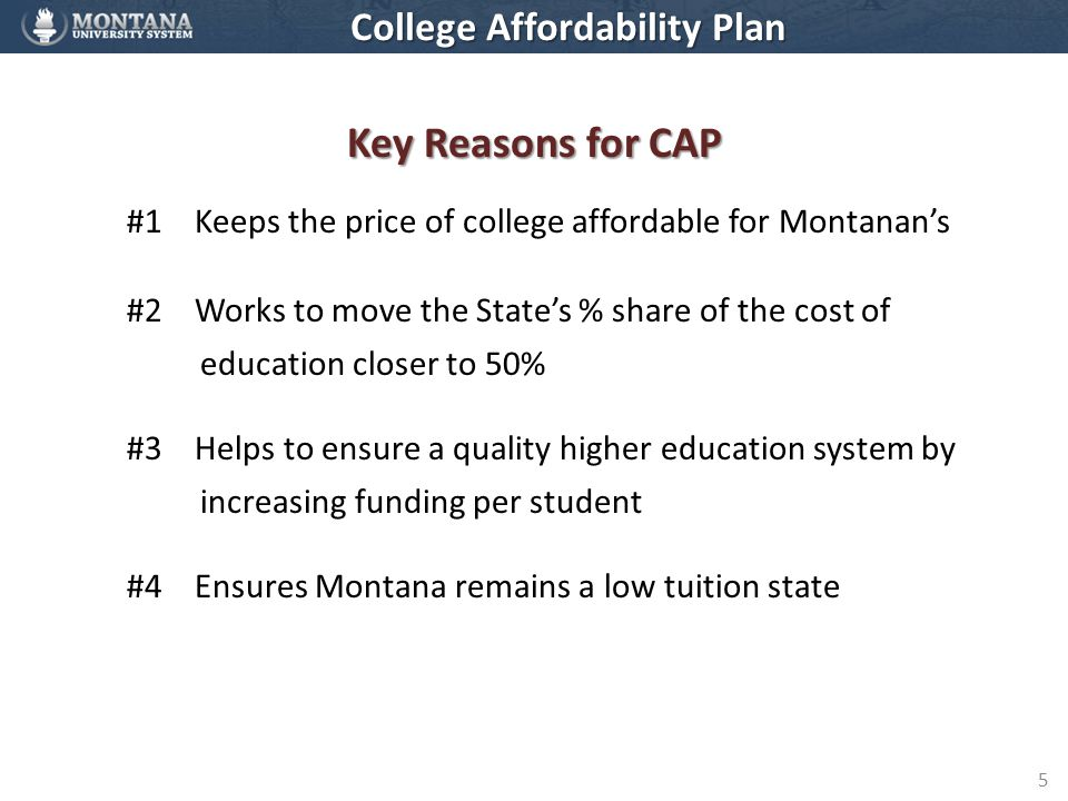 5 Key Reasons for CAP #1 Keeps the price of college affordable for Montanan's #2 Works to move the State's % share of the cost of education closer to 50% #3 Helps to ensure a quality higher education system by increasing funding per student #4 Ensures Montana remains a low tuition state College Affordability Plan