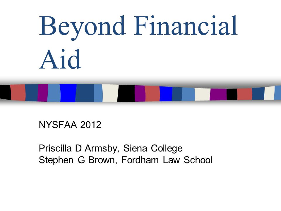 Beyond Financial Aid NYSFAA 2012 Priscilla D Armsby, Siena College Stephen G Brown, Fordham Law School