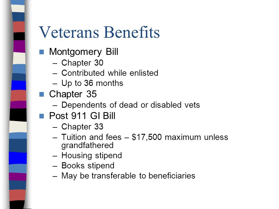 Veterans Benefits Montgomery Bill –Chapter 30 –Contributed while enlisted –Up to 36 months Chapter 35 –Dependents of dead or disabled vets Post 911 GI Bill –Chapter 33 –Tuition and fees – $17,500 maximum unless grandfathered –Housing stipend –Books stipend –May be transferable to beneficiaries