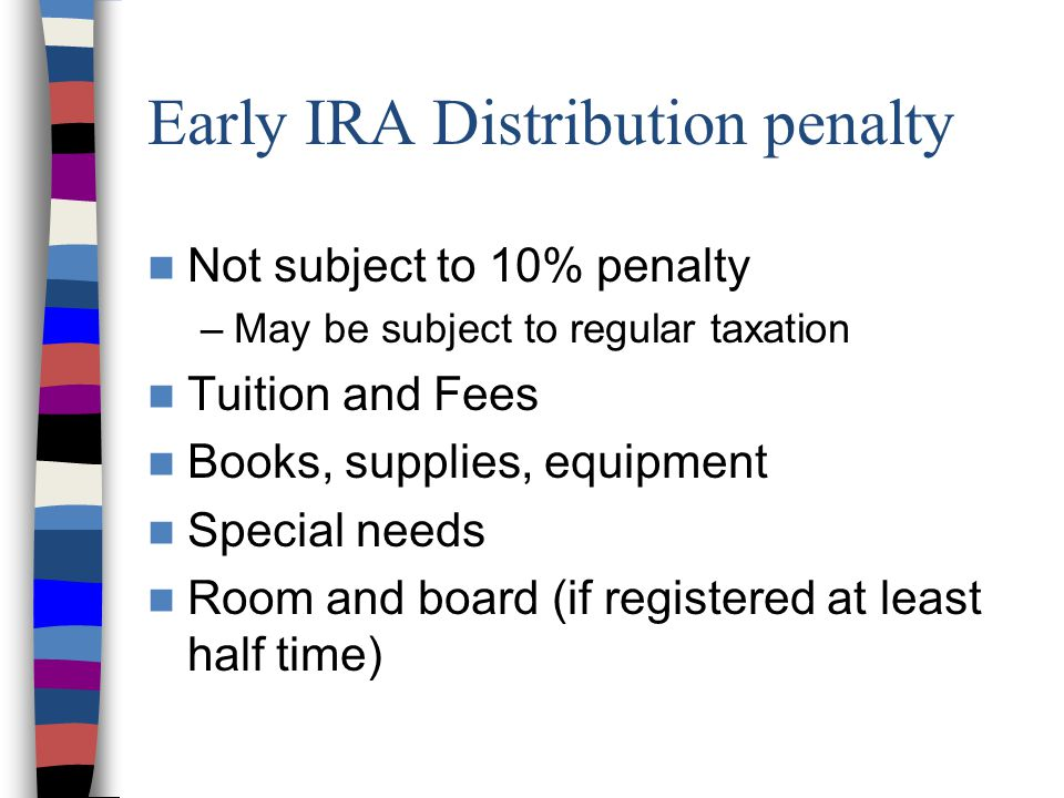 Early IRA Distribution penalty Not subject to 10% penalty –May be subject to regular taxation Tuition and Fees Books, supplies, equipment Special needs Room and board (if registered at least half time)