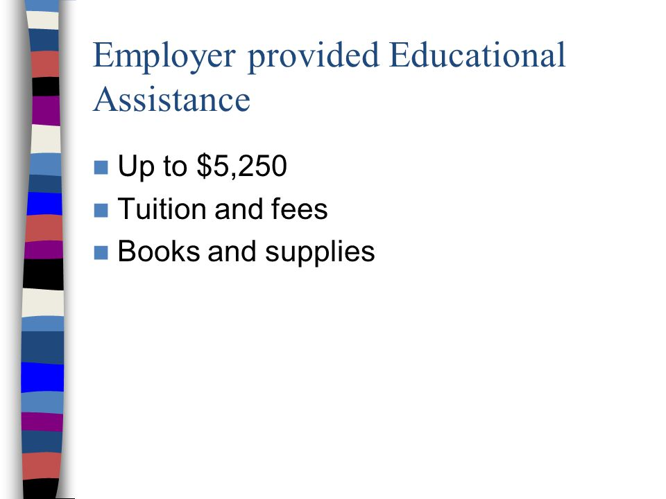 Employer provided Educational Assistance Up to $5,250 Tuition and fees Books and supplies