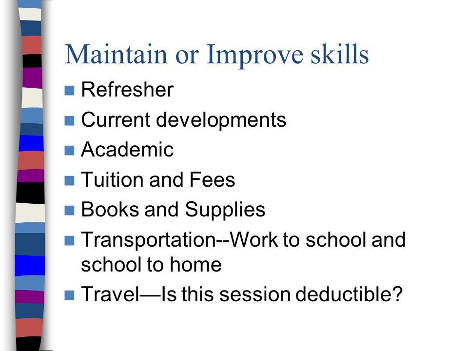 Maintain or Improve skills Refresher Current developments Academic Tuition and Fees Books and Supplies Transportation--Work to school and school to home Travel—Is this session deductible