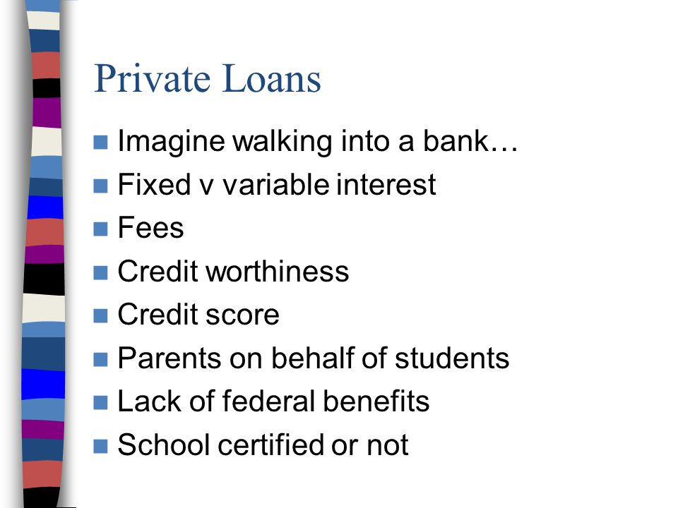 Private Loans Imagine walking into a bank… Fixed v variable interest Fees Credit worthiness Credit score Parents on behalf of students Lack of federal benefits School certified or not