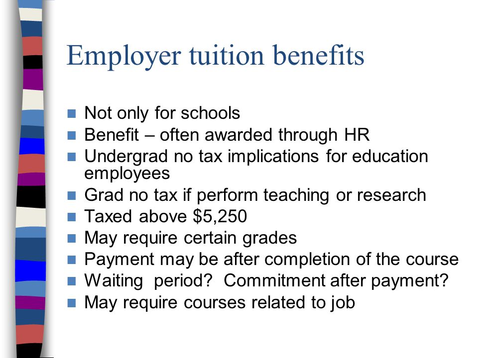 Employer tuition benefits Not only for schools Benefit – often awarded through HR Undergrad no tax implications for education employees Grad no tax if perform teaching or research Taxed above $5,250 May require certain grades Payment may be after completion of the course Waiting period.