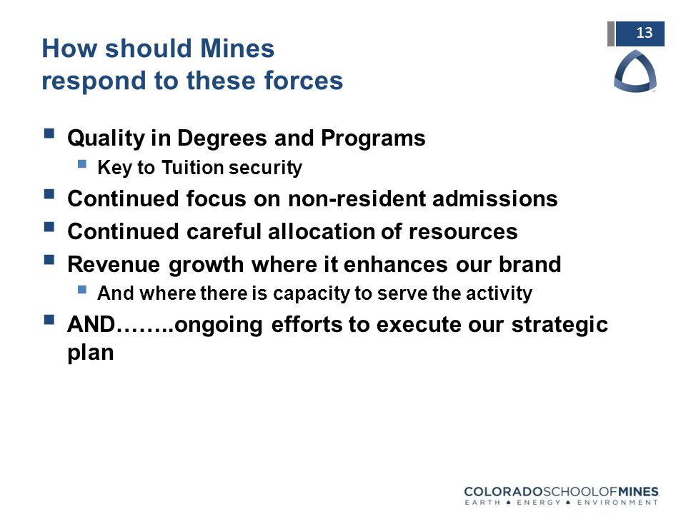 13 How should Mines respond to these forces  Quality in Degrees and Programs  Key to Tuition security  Continued focus on non-resident admissions  Continued careful allocation of resources  Revenue growth where it enhances our brand  And where there is capacity to serve the activity  AND……..ongoing efforts to execute our strategic plan
