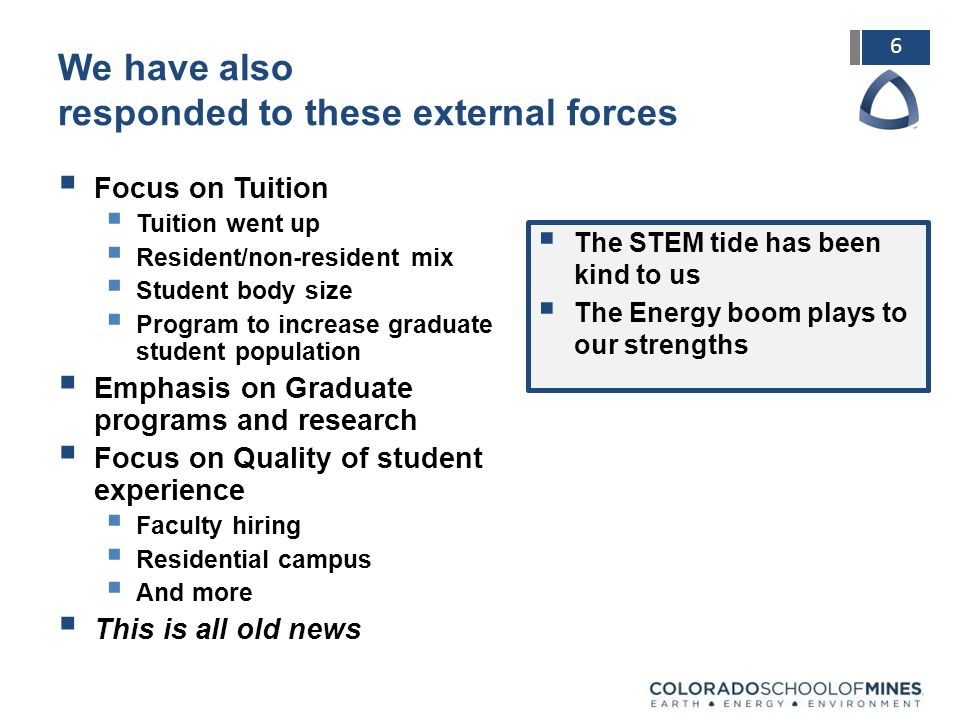 6 We have also responded to these external forces  Focus on Tuition  Tuition went up  Resident/non-resident mix  Student body size  Program to increase graduate student population  Emphasis on Graduate programs and research  Focus on Quality of student experience  Faculty hiring  Residential campus  And more  This is all old news  The STEM tide has been kind to us  The Energy boom plays to our strengths