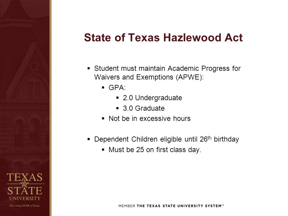 State of Texas Hazlewood Act  Student must maintain Academic Progress for Waivers and Exemptions (APWE):  GPA:  2.0 Undergraduate  3.0 Graduate 