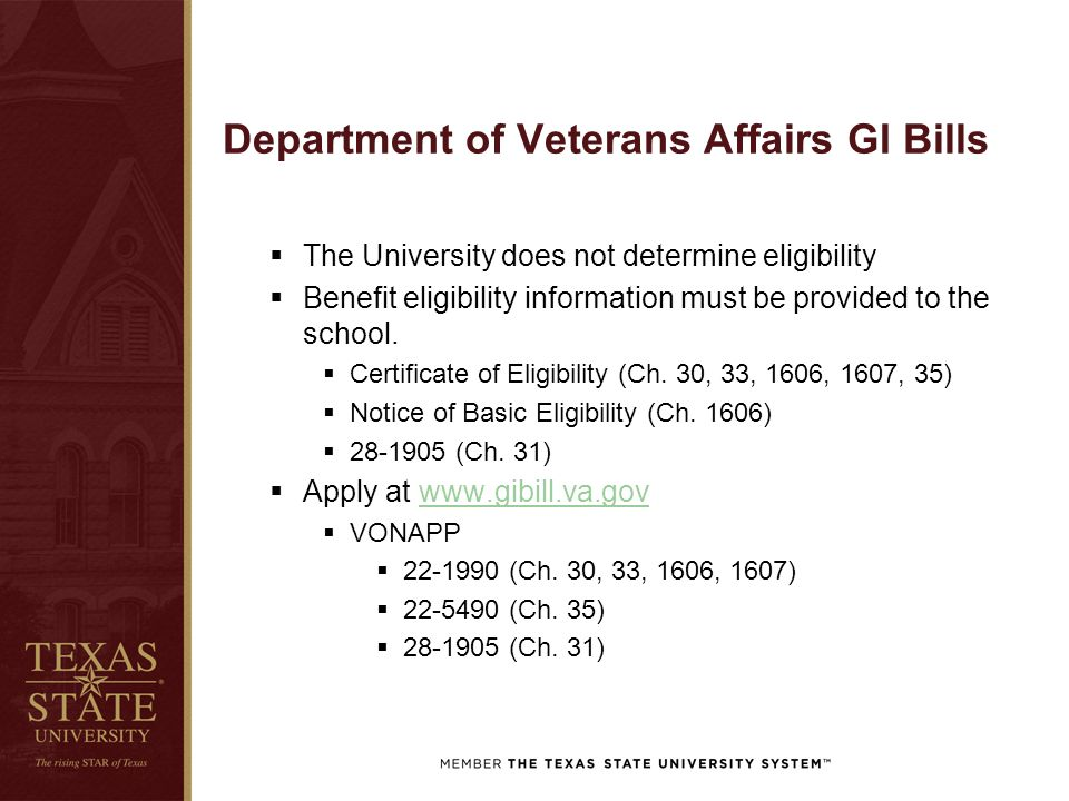 Department of Veterans Affairs GI Bills  The University does not determine eligibility  Benefit eligibility information must be provided to the scho