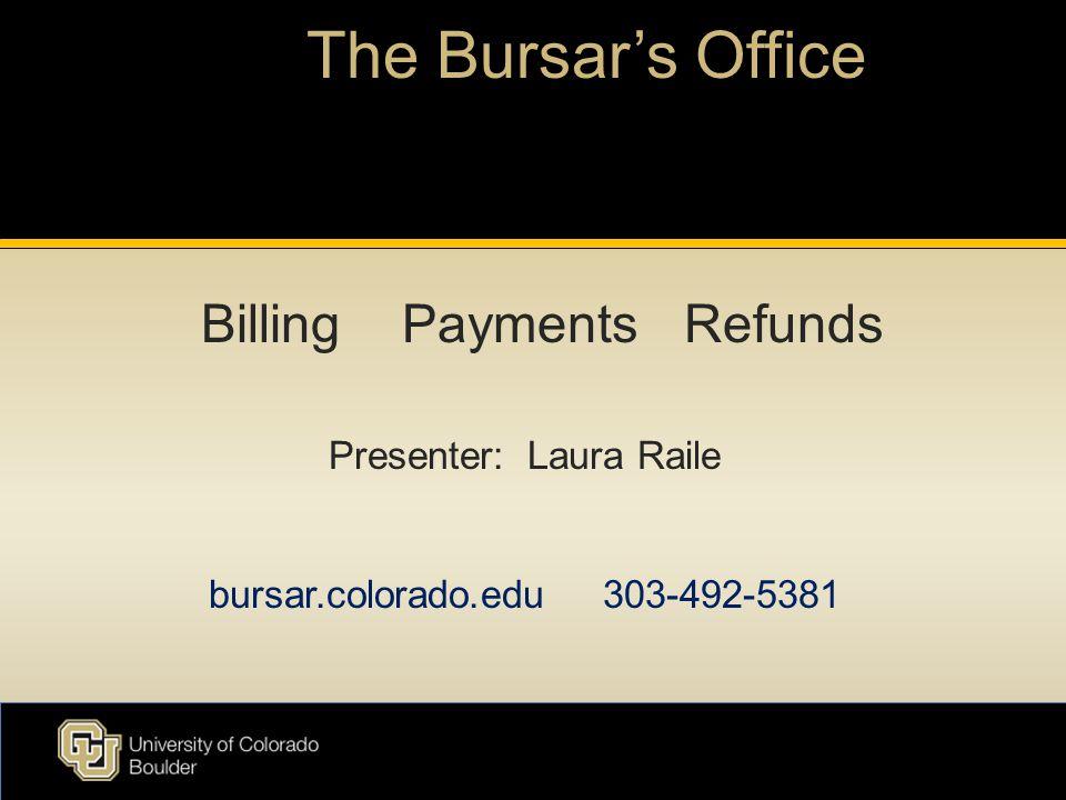 The Bursar's Office Presenter: Laura Raile bursar.colorado.edu 303-492-5381 Billing Payments Refunds